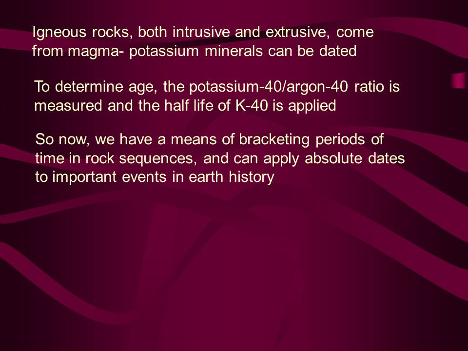 Igneous rocks, both intrusive and extrusive, come from magma- potassium minerals can be dated