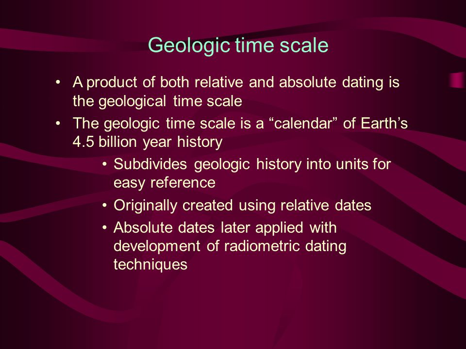 Geologic time scale A product of both relative and absolute dating is the geological time scale.