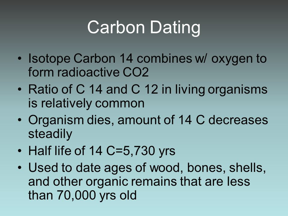 Carbon Dating Isotope Carbon 14 combines w/ oxygen to form radioactive CO2. Ratio of C 14 and C 12 in living organisms is relatively common.