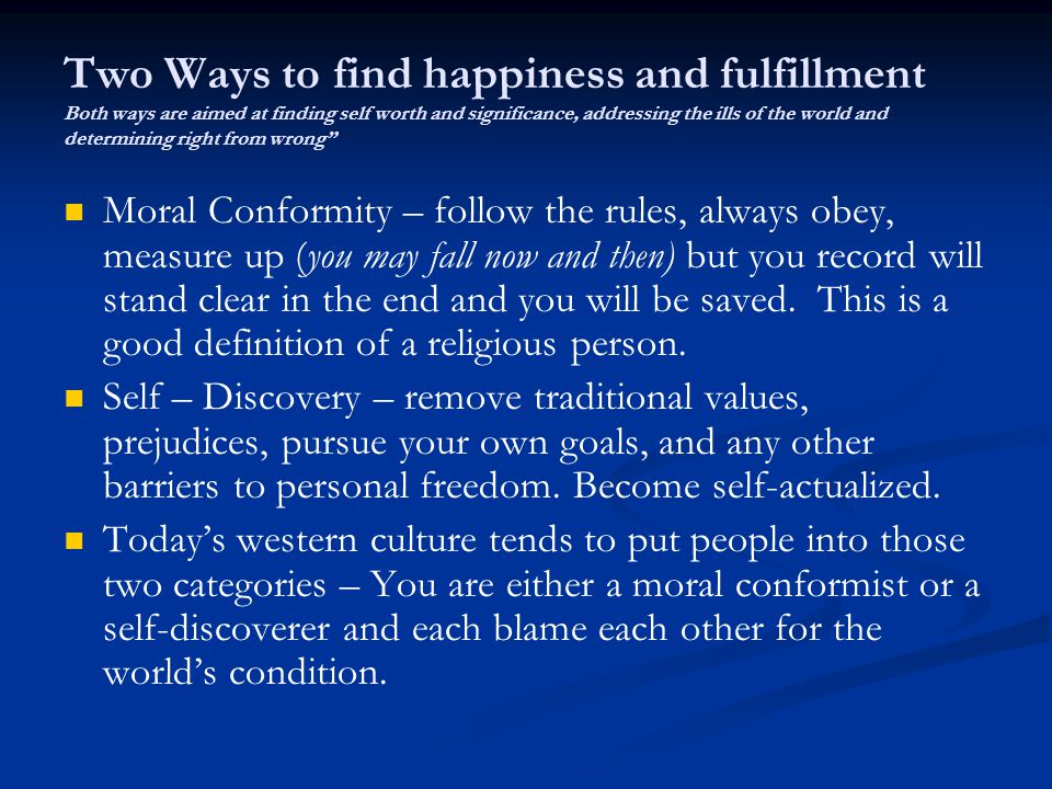 Two Ways to find happiness and fulfillment Both ways are aimed at finding self worth and significance, addressing the ills of the world and determining right from wrong