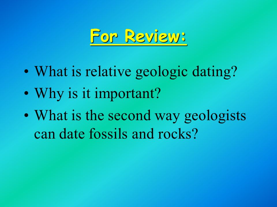For Review: What is relative geologic dating Why is it important