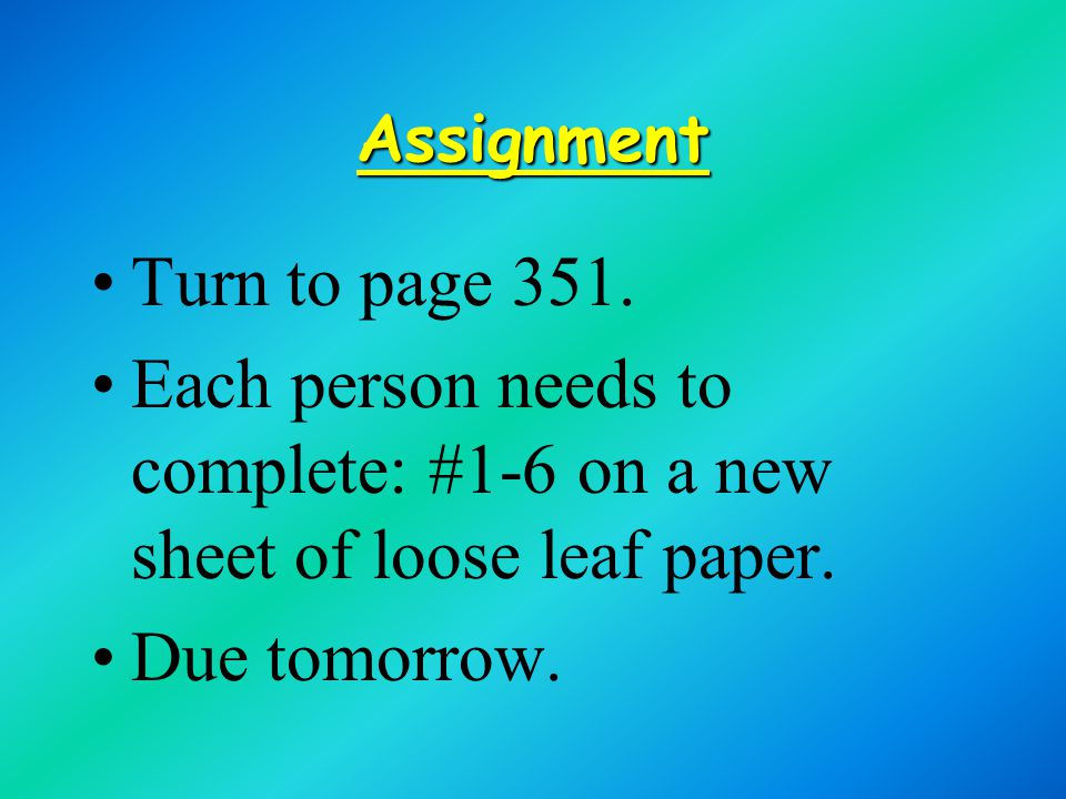 Assignment Turn to page 351. Each person needs to complete: #1-6 on a new sheet of loose leaf paper.