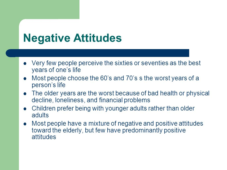 Negative Attitudes Very few people perceive the sixties or seventies as the best years of one's life.