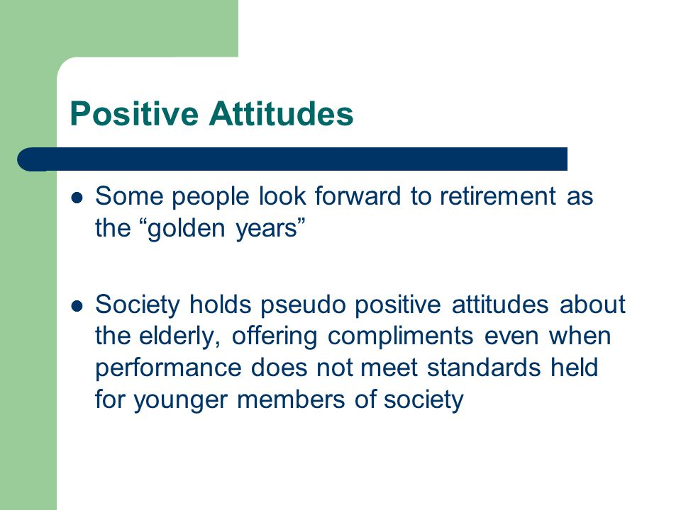 Positive Attitudes Some people look forward to retirement as the golden years