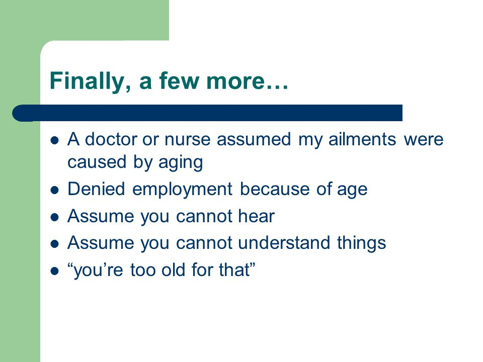 Finally, a few more… A doctor or nurse assumed my ailments were caused by aging. Denied employment because of age.