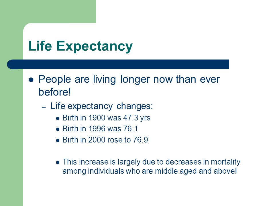 Life Expectancy People are living longer now than ever before!