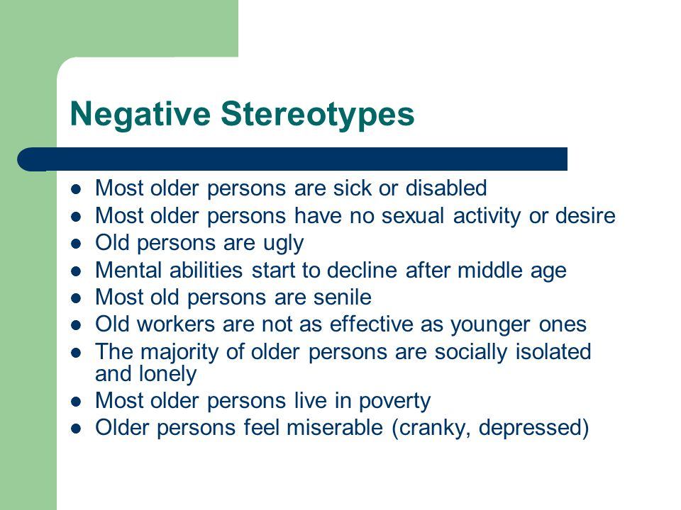Negative Stereotypes Most older persons are sick or disabled