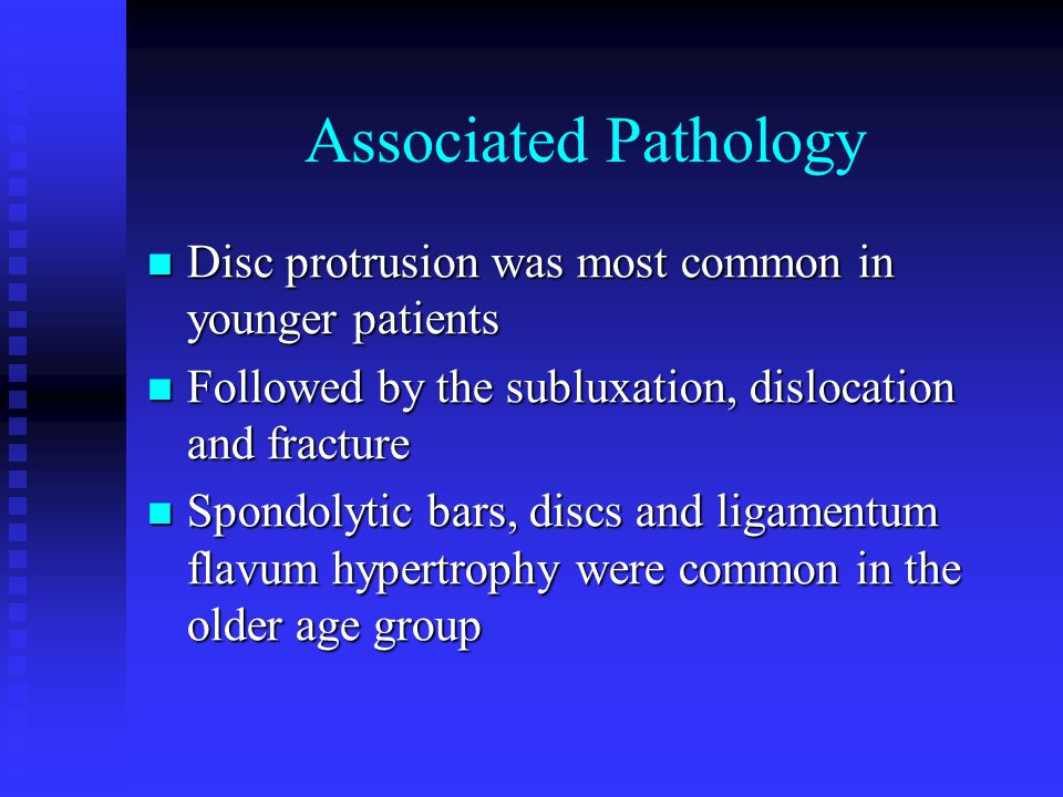 Associated Pathology Disc protrusion was most common in younger patients. Followed by the subluxation, dislocation and fracture.