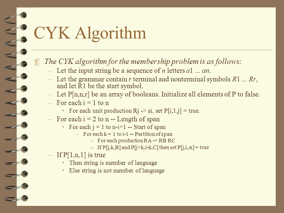 CYK Algorithm The CYK algorithm for the membership problem is as follows: Let the input string be a sequence of n letters a1 ... an.