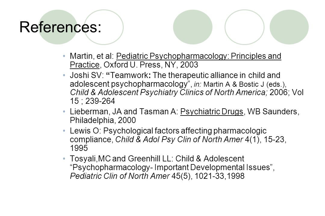 References: Martin, et al: Pediatric Psychopharmacology: Principles and Practice, Oxford U. Press, NY, 2003.