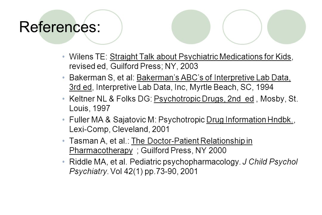 References: Wilens TE: Straight Talk about Psychiatric Medications for Kids, revised ed, Guilford Press; NY, 2003.