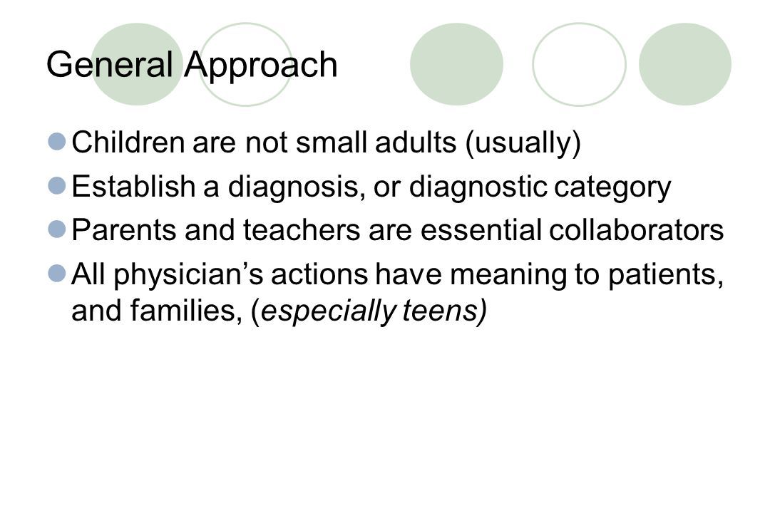 General Approach Children are not small adults (usually)