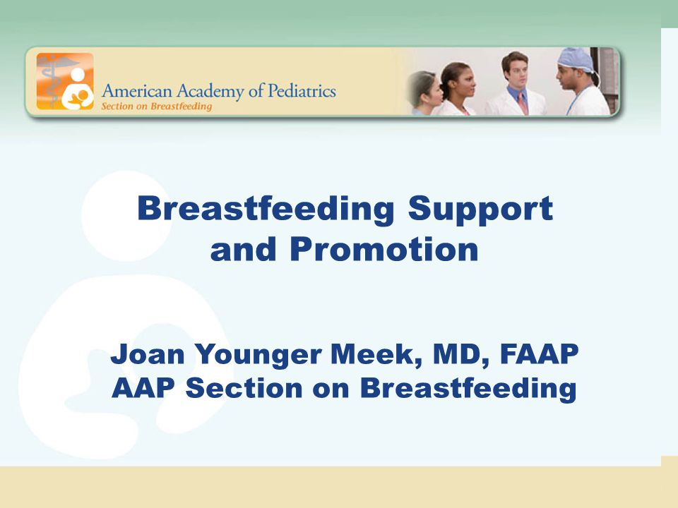 Breastfeeding Support and Promotion Joan Younger Meek, MD, FAAP AAP Section on Breastfeeding