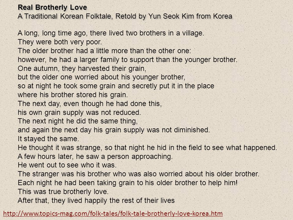 Real Brotherly Love A Traditional Korean Folktale, Retold by Yun Seok Kim from Korea. A long, long time ago, there lived two brothers in a village.
