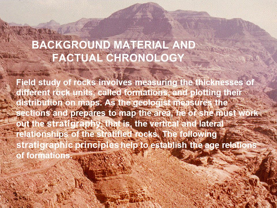 BACKGROUND MATERIAL AND FACTUAL CHRONOLOGY Field study of rocks involves measuring the thicknesses of different rock units, called formations, and plotting their distribution on maps.