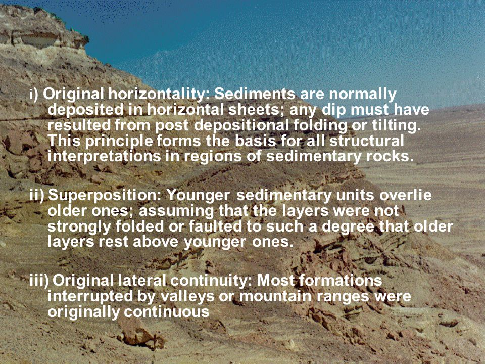 i) Original horizontality: Sediments are normally deposited in horizontal sheets; any dip must have resulted from post depositional folding or tilting. This principle forms the basis for all structural interpretations in regions of sedimentary rocks.