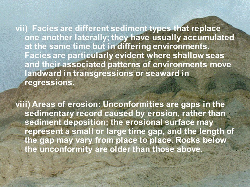 vii) Facies are different sediment types that replace one another laterally; they have usually accumulated at the same time but in differing environments. Facies are particularly evident where shallow seas and their associated patterns of environments move landward in transgressions or seaward in regressions.