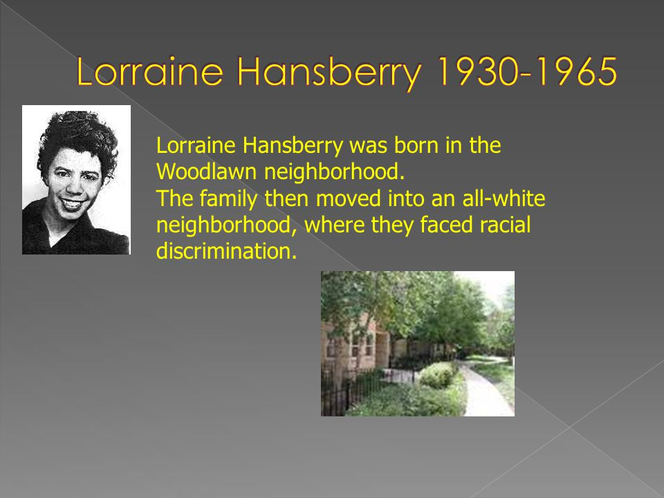 Lorraine Hansberry 1930-1965 Lorraine Hansberry was born in the Woodlawn neighborhood.