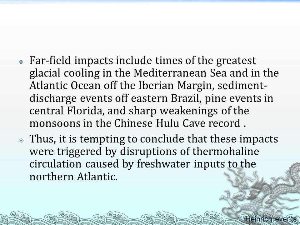 Far-field impacts include times of the greatest glacial cooling in the Mediterranean Sea and in the Atlantic Ocean off the Iberian Margin, sediment-discharge events off eastern Brazil, pine events in central Florida, and sharp weakenings of the monsoons in the Chinese Hulu Cave record .
