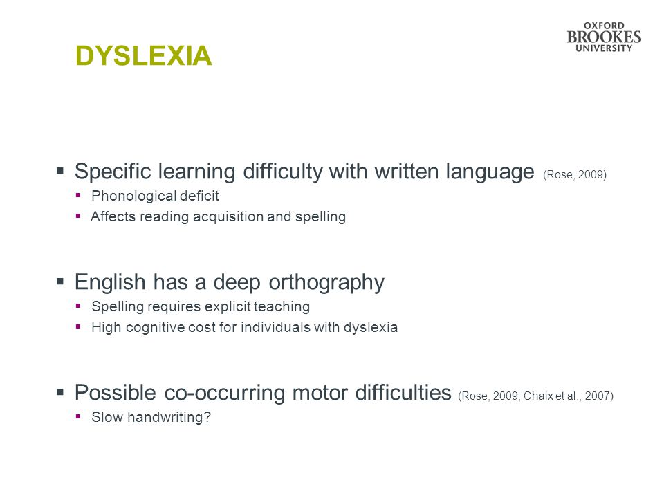 DYSLEXIA Specific learning difficulty with written language (Rose, 2009) Phonological deficit. Affects reading acquisition and spelling.