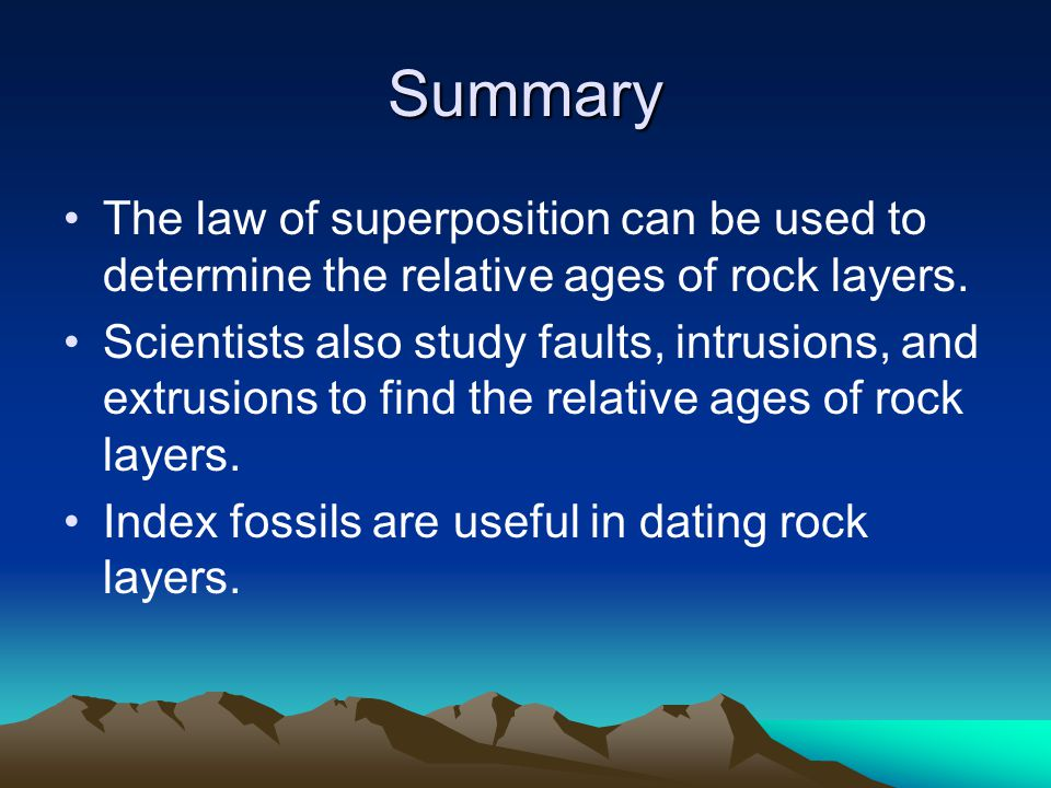 Summary The law of superposition can be used to determine the relative ages of rock layers.