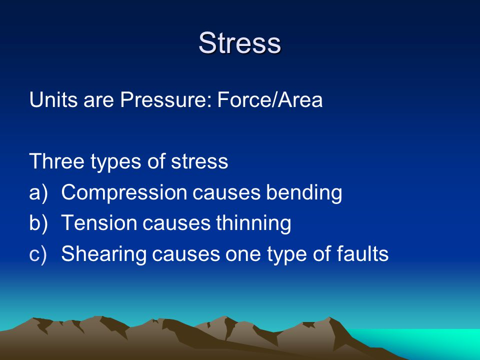 Stress Units are Pressure: Force/Area Three types of stress