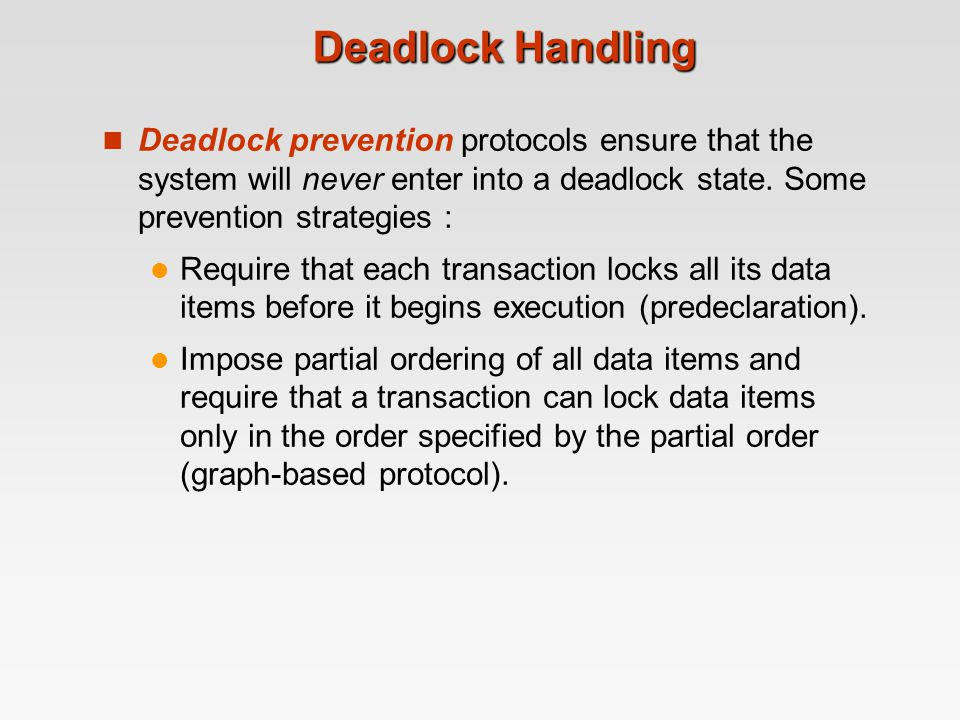 Deadlock Handling Deadlock prevention protocols ensure that the system will never enter into a deadlock state. Some prevention strategies :