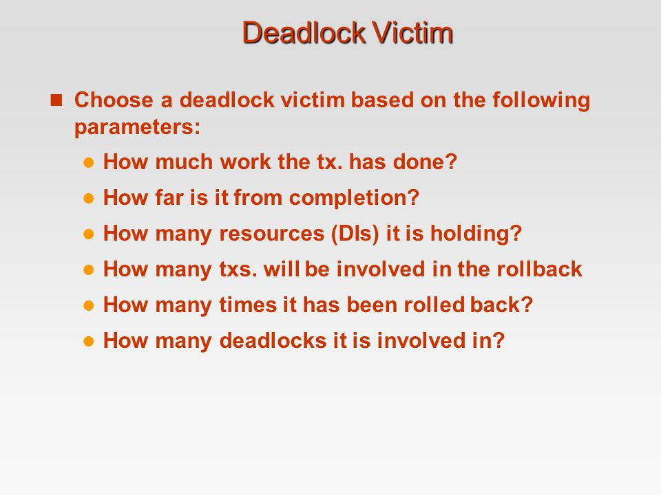 Deadlock Victim Choose a deadlock victim based on the following parameters: How much work the tx. has done