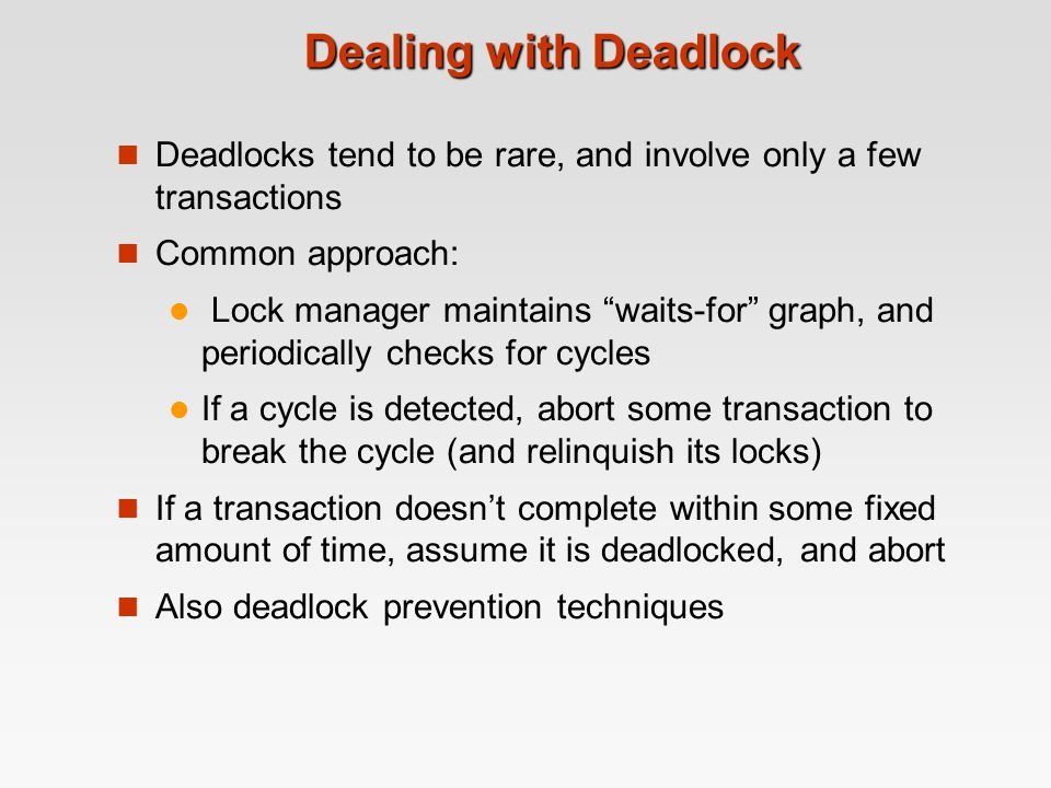 Dealing with Deadlock Deadlocks tend to be rare, and involve only a few transactions. Common approach: