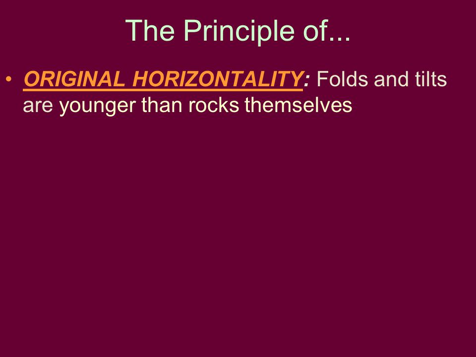 The Principle of... ORIGINAL HORIZONTALITY: Folds and tilts are younger than rocks themselves
