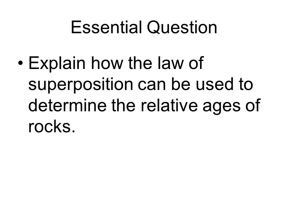 Essential Question Explain how the law of superposition can be used to determine the relative ages of rocks.