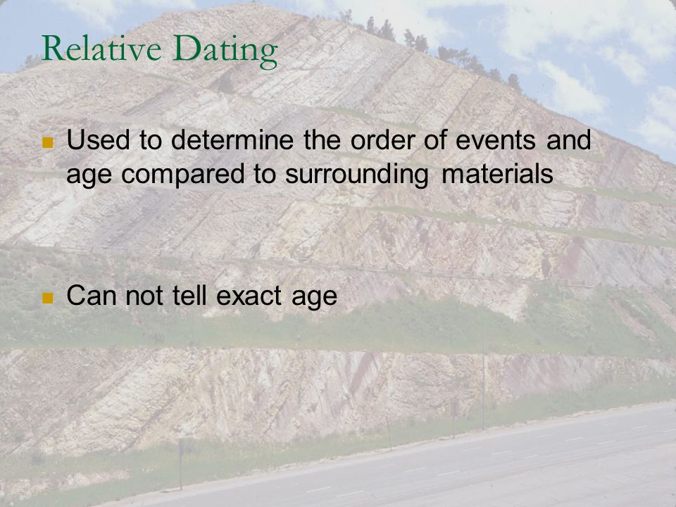 Relative Dating Used to determine the order of events and age compared to surrounding materials.