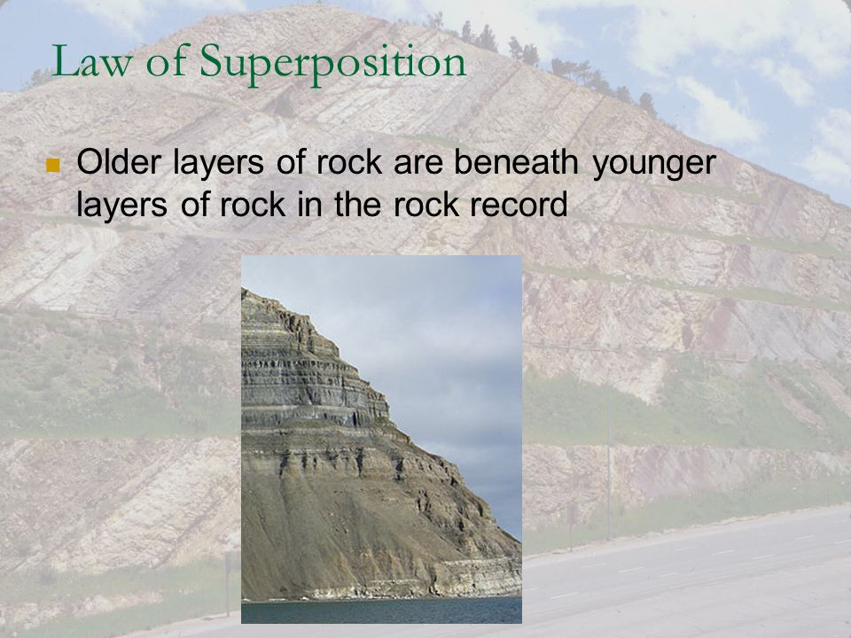 Law of Superposition Older layers of rock are beneath younger layers of rock in the rock record