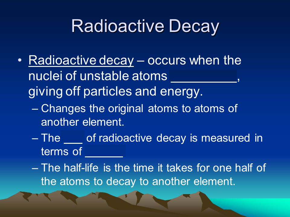 Radioactive Decay Radioactive decay – occurs when the nuclei of unstable atoms break down, giving off particles and energy.