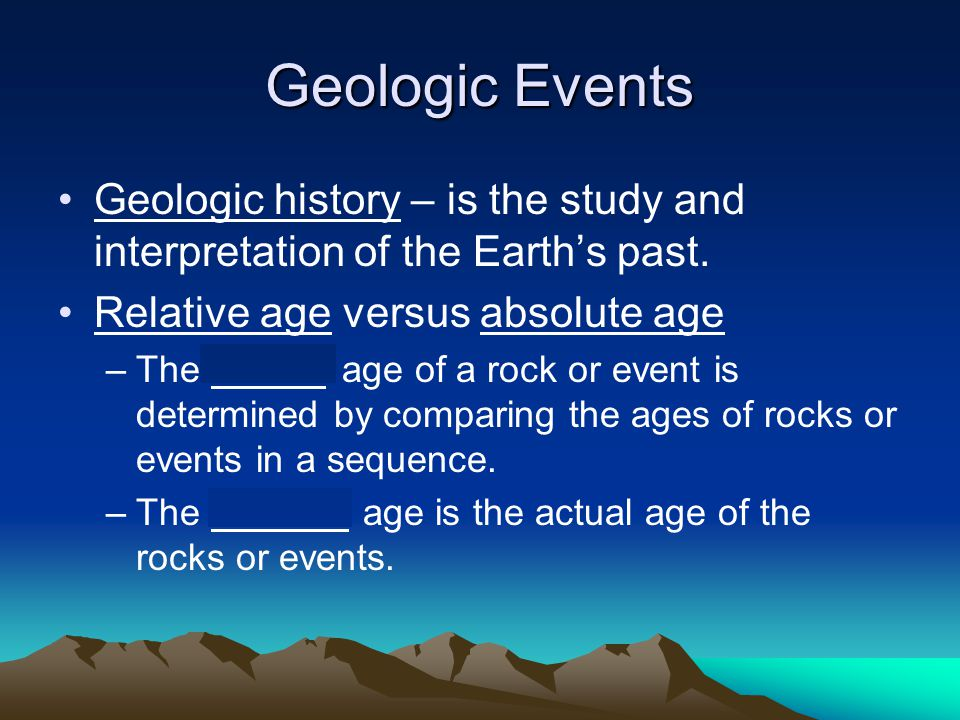 Geologic Events Geologic history – is the study and interpretation of the Earth's past. Relative age versus absolute age.