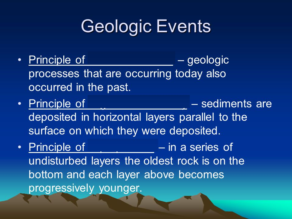 Geologic Events Principle of uniformitarianism – geologic processes that are occurring today also occurred in the past.