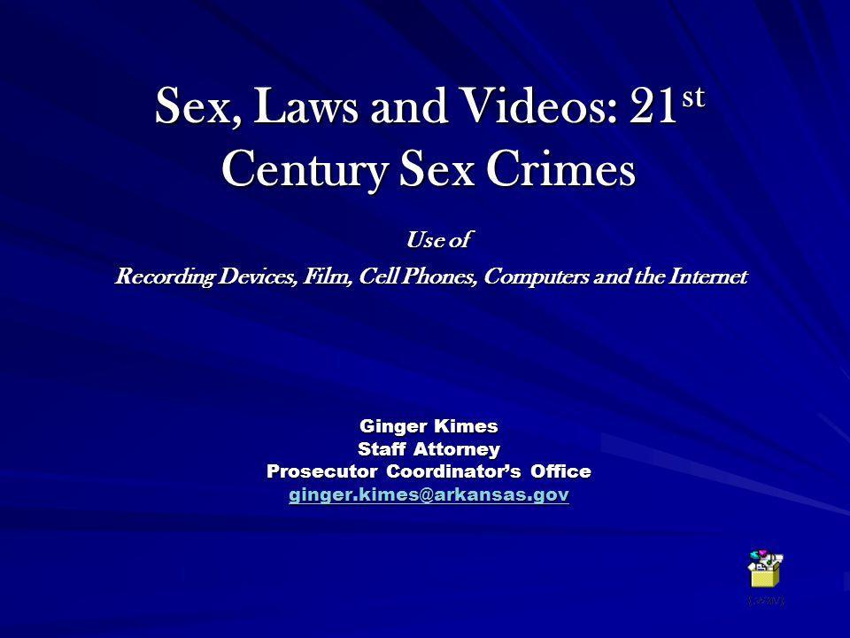 Sex, Laws and Videos: 21st Century Sex Crimes Use of Recording Devices, Film, Cell Phones, Computers and the Internet Ginger Kimes Staff Attorney Prosecutor Coordinator's Office ginger.kimes@arkansas.gov