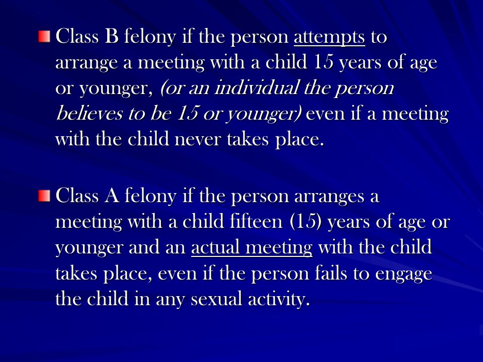Class B felony if the person attempts to arrange a meeting with a child 15 years of age or younger, (or an individual the person believes to be 15 or younger) even if a meeting with the child never takes place.