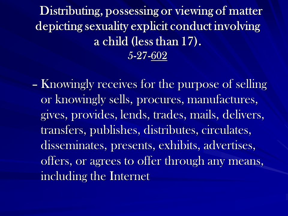 Distributing, possessing or viewing of matter depicting sexuality explicit conduct involving a child (less than 17). 5-27-602