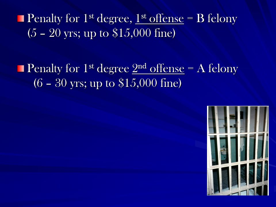 Penalty for 1st degree, 1st offense = B felony (5 – 20 yrs; up to $15,000 fine)