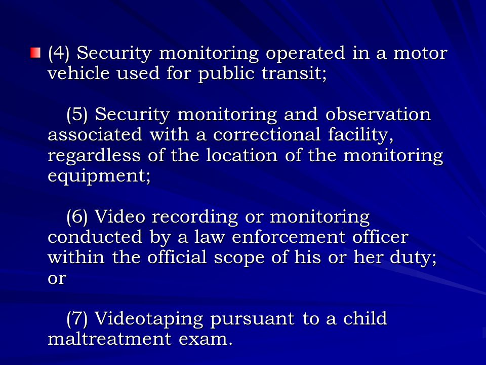 (4) Security monitoring operated in a motor vehicle used for public transit; (5) Security monitoring and observation associated with a correctional facility, regardless of the location of the monitoring equipment; (6) Video recording or monitoring conducted by a law enforcement officer within the official scope of his or her duty; or (7) Videotaping pursuant to a child maltreatment exam.