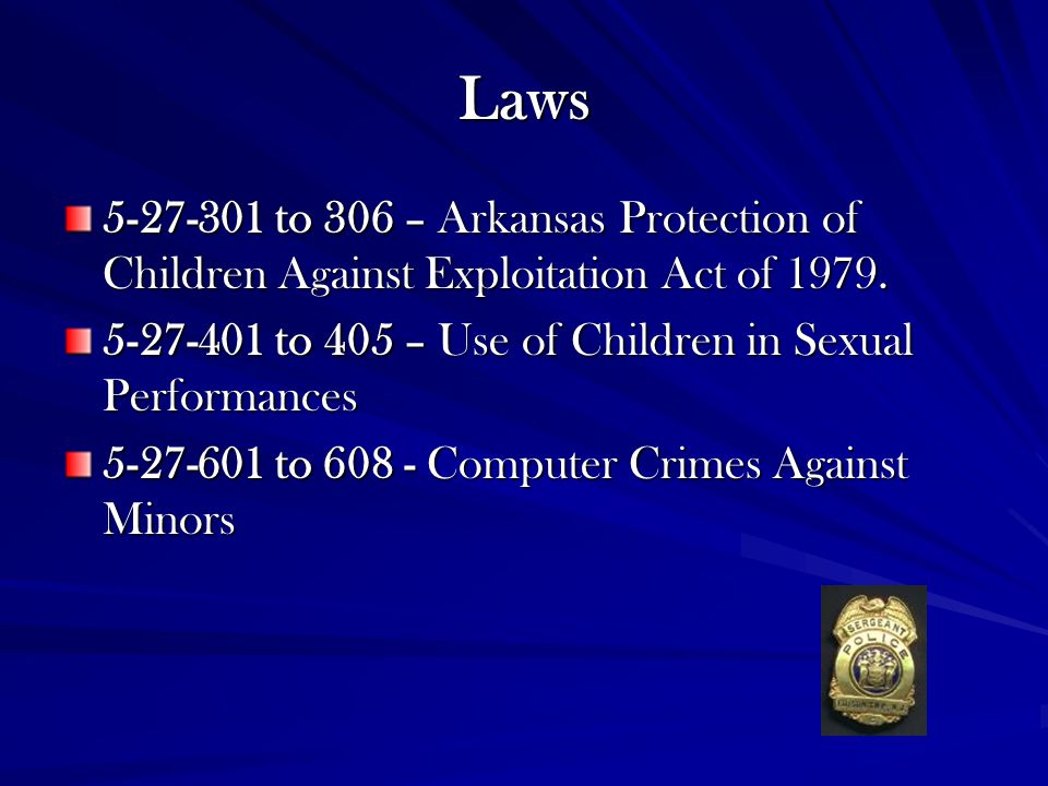 Laws 5-27-301 to 306 – Arkansas Protection of Children Against Exploitation Act of 1979. 5-27-401 to 405 – Use of Children in Sexual Performances.