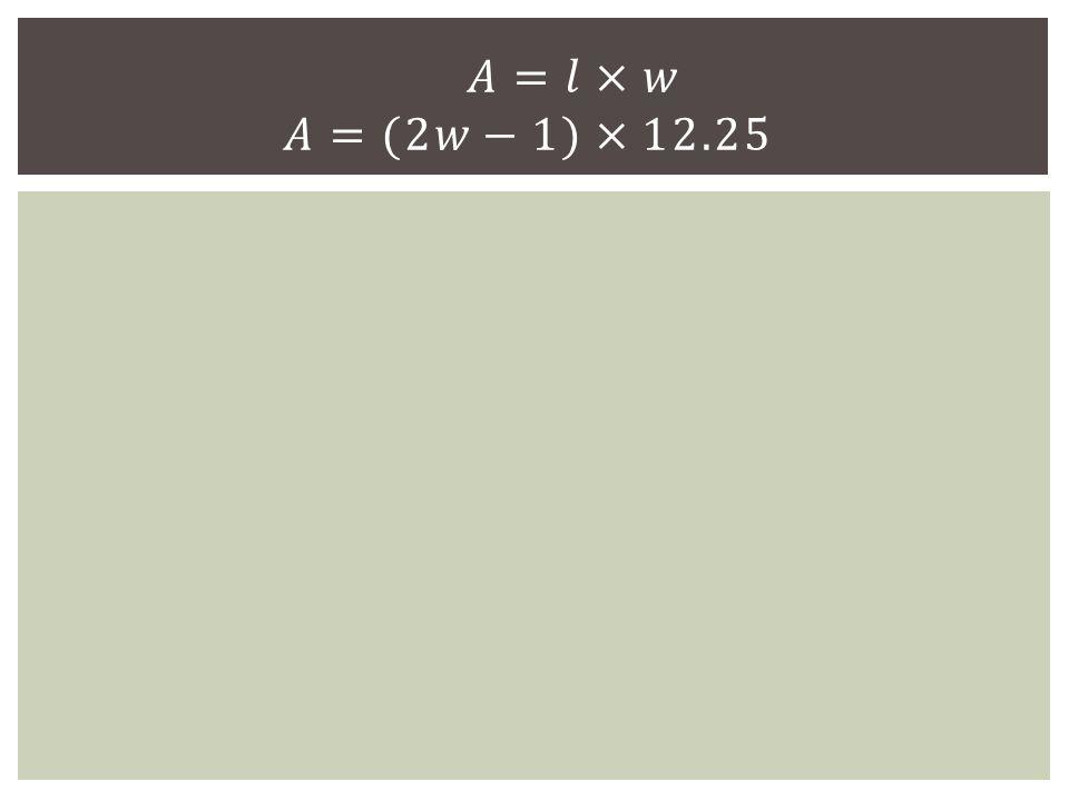 𝐴=𝑙×𝑤 𝐴=(2𝑤−1)×12.25