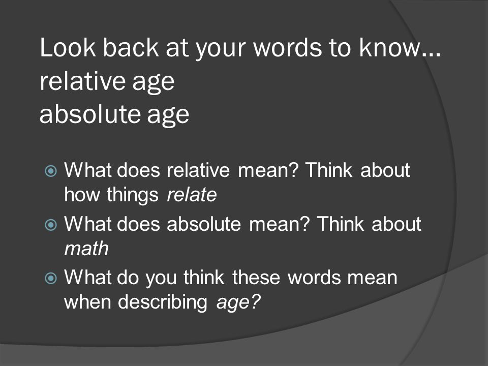 Look back at your words to know… relative age absolute age