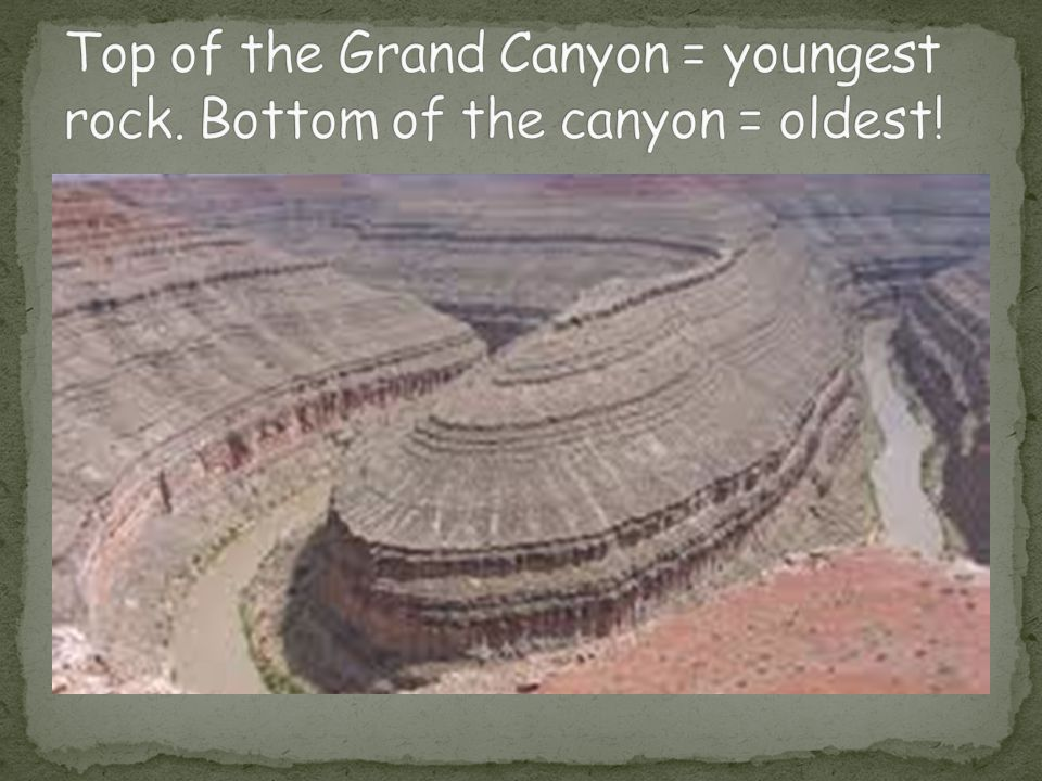 Top of the Grand Canyon = youngest rock. Bottom of the canyon = oldest!