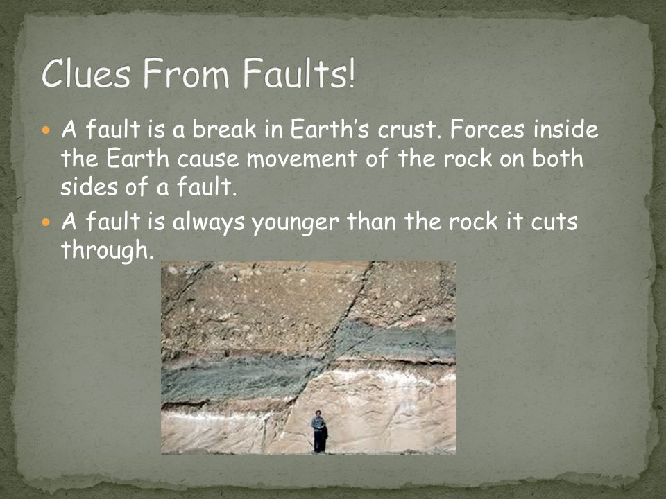 Clues From Faults! A fault is a break in Earth's crust. Forces inside the Earth cause movement of the rock on both sides of a fault.