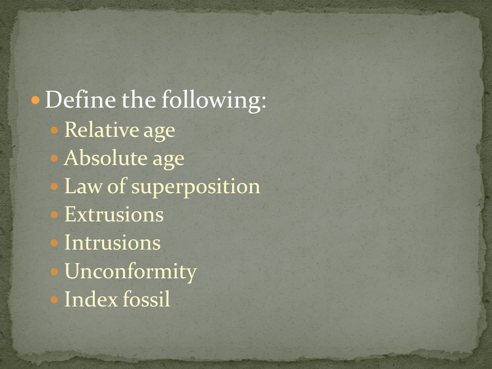 Define the following: Relative age Absolute age Law of superposition