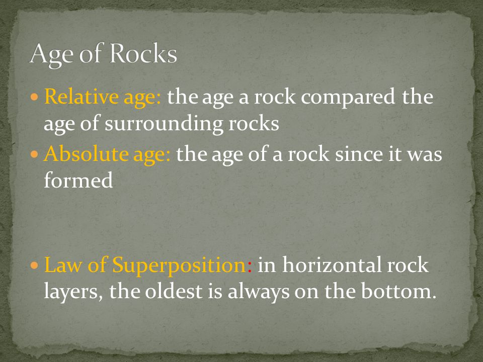 Age of Rocks Relative age: the age a rock compared the age of surrounding rocks. Absolute age: the age of a rock since it was formed.