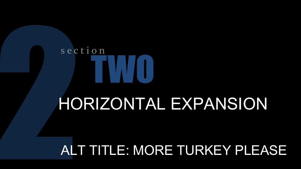 2 s e c t i o n TWO HORIZONTAL EXPANSION ALT TITLE: MORE TURKEY PLEASE