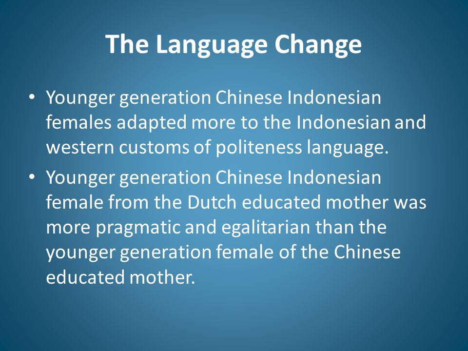 The Language Change Younger generation Chinese Indonesian females adapted more to the Indonesian and western customs of politeness language.